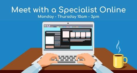 Meet with a Specialist Online, Monday - Thursday, 10 am to 3pm.