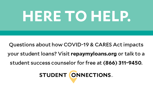 HERE TO HELP. Questions about how COVID-19 & CARES Act impacts your student loans? Visit repaymyloans.org or talk to a student success counselor for free at (866) 311-9450. STUDENT CONNECTIONS